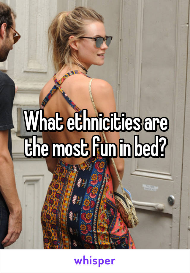 What ethnicities are the most fun in bed?