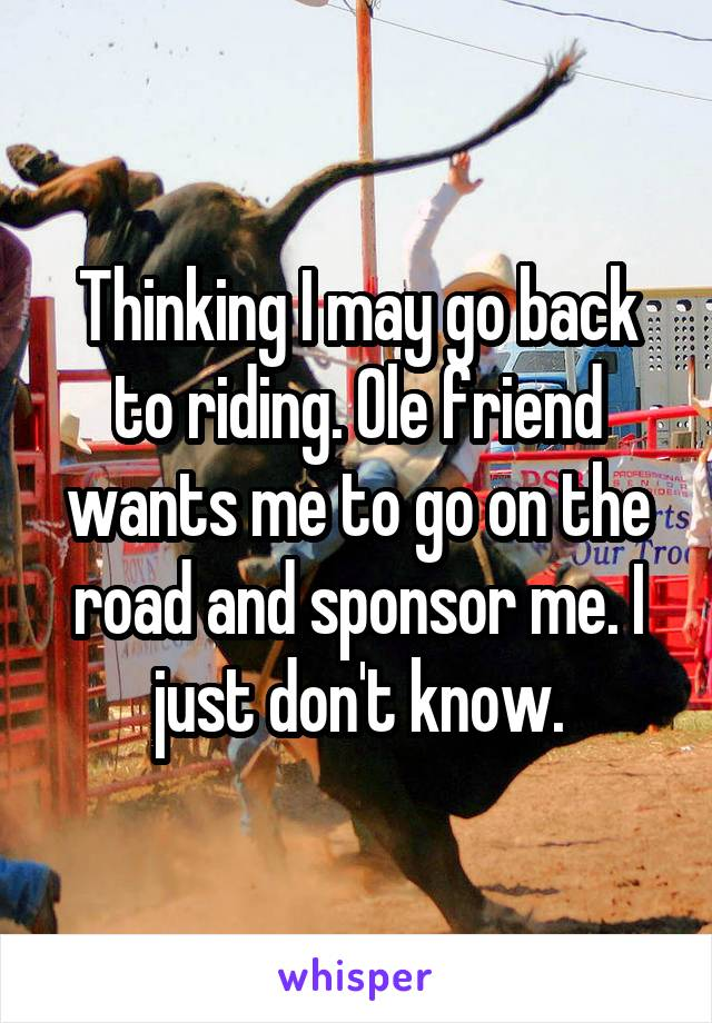 Thinking I may go back to riding. Ole friend wants me to go on the road and sponsor me. I just don't know.