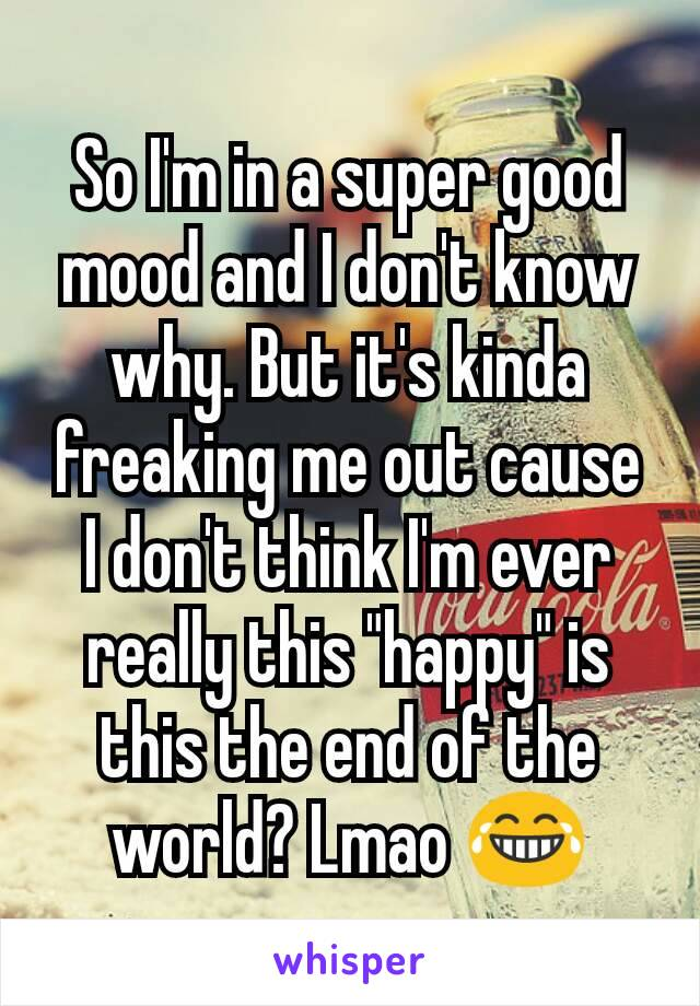 """So I'm in a super good mood and I don't know why. But it's kinda freaking me out cause I don't think I'm ever really this """"happy"""" is this the end of the world? Lmao 😂"""