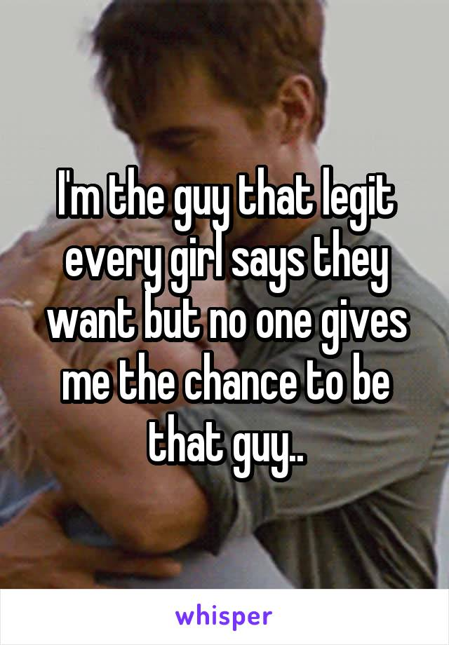 I'm the guy that legit every girl says they want but no one gives me the chance to be that guy..