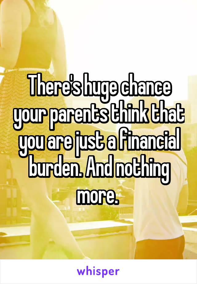 There's huge chance your parents think that you are just a financial burden. And nothing more.