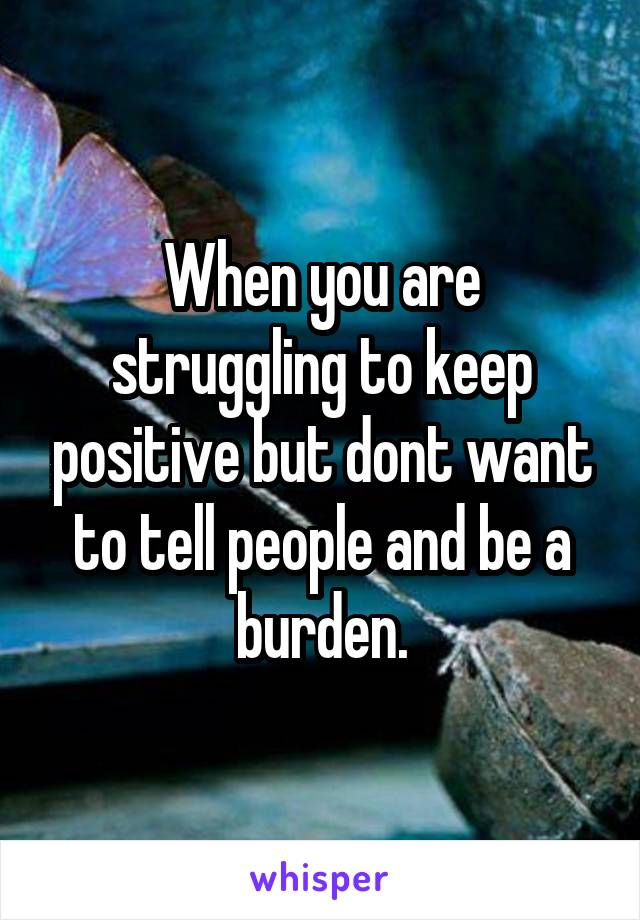 When you are struggling to keep positive but dont want to tell people and be a burden.
