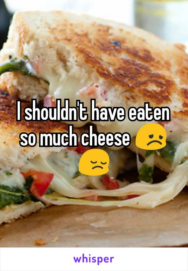 I shouldn't have eaten so much cheese 😞😔