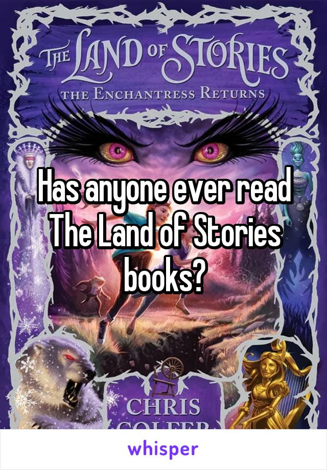 Has anyone ever read The Land of Stories books?