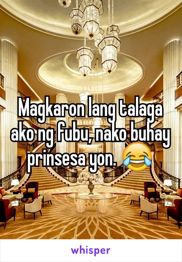 Magkaron lang talaga ako ng fubu, nako buhay prinsesa yon. 😂