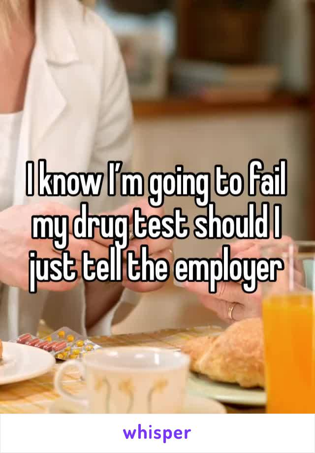 I know I'm going to fail my drug test should I just tell the employer