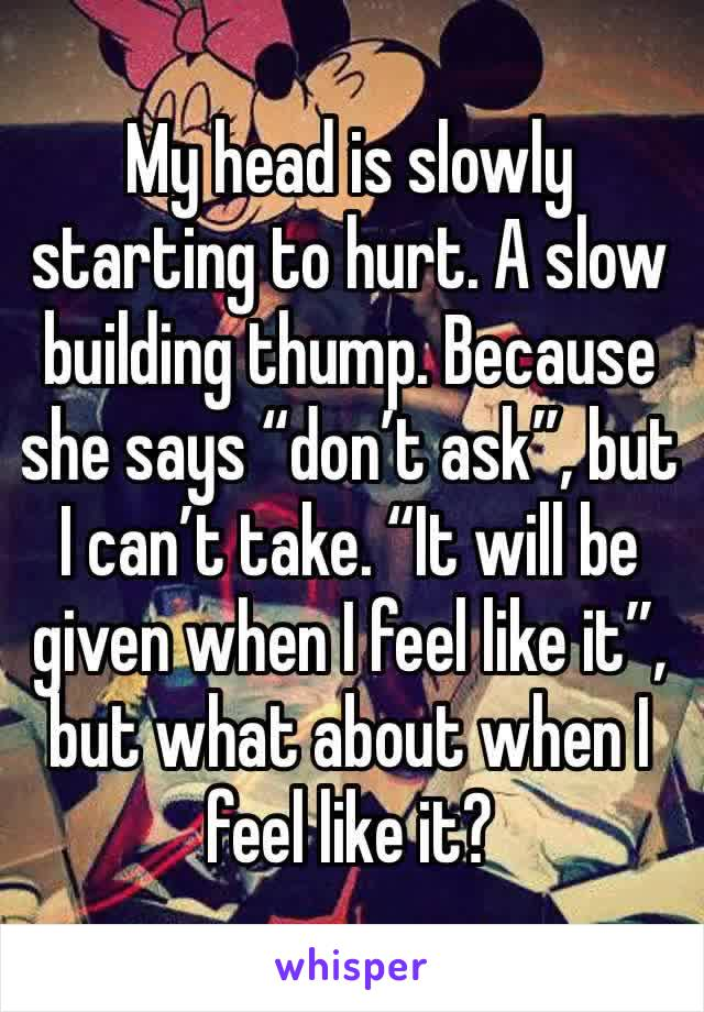 "My head is slowly starting to hurt. A slow building thump. Because she says ""don't ask"", but I can't take. ""It will be given when I feel like it"", but what about when I feel like it?"