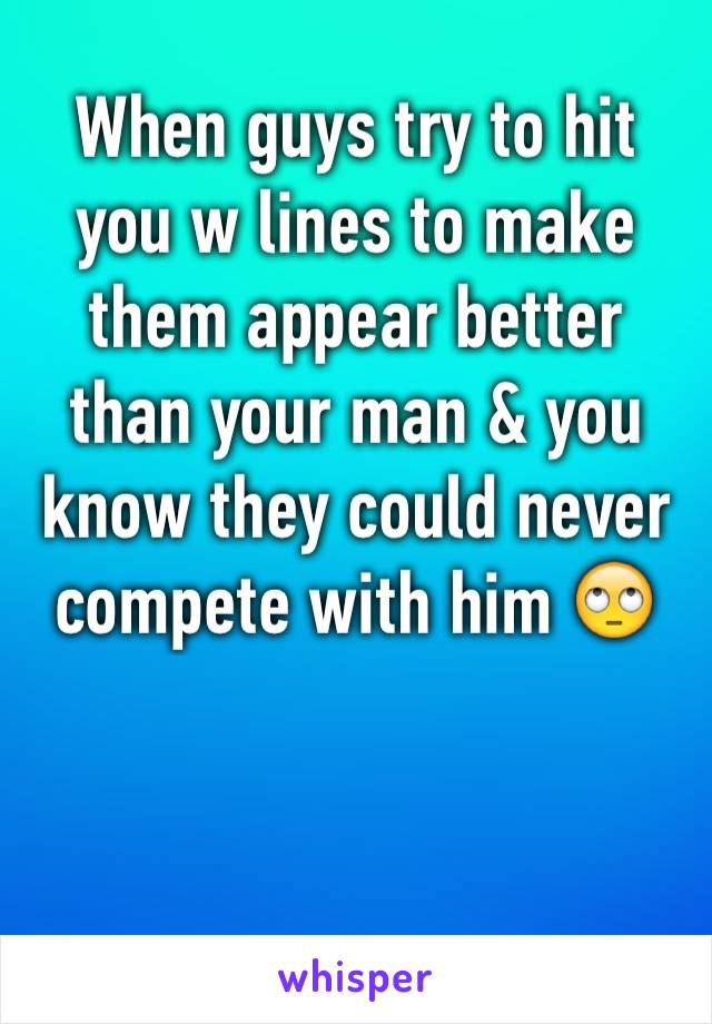 When guys try to hit you w lines to make them appear better than your man & you know they could never compete with him 🙄