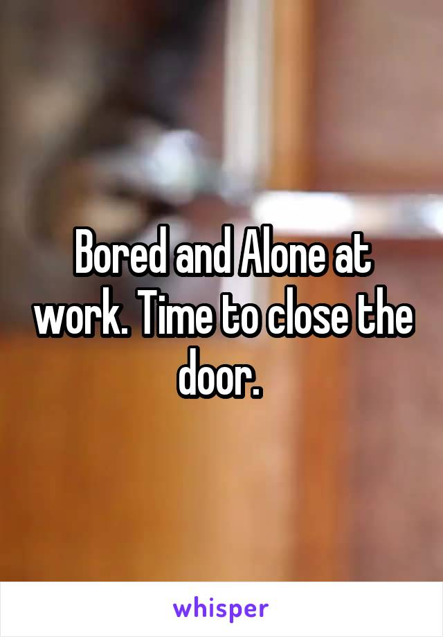 Bored and Alone at work. Time to close the door.