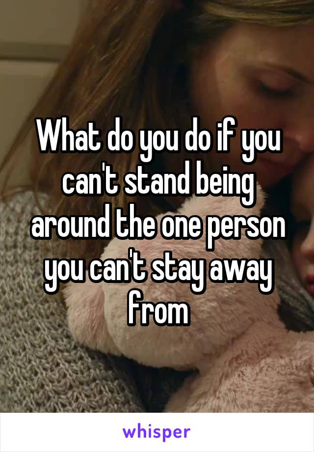 What do you do if you can't stand being around the one person you can't stay away from