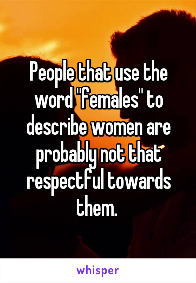 "People that use the word ""females"" to describe women are probably not that respectful towards them."