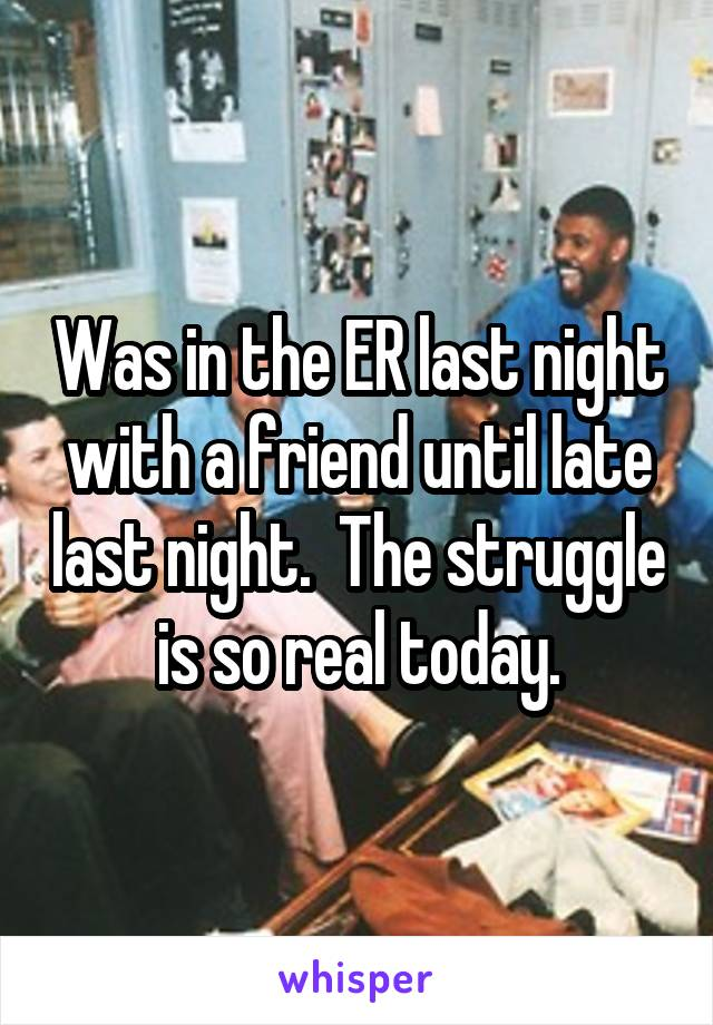 Was in the ER last night with a friend until late last night.  The struggle is so real today.