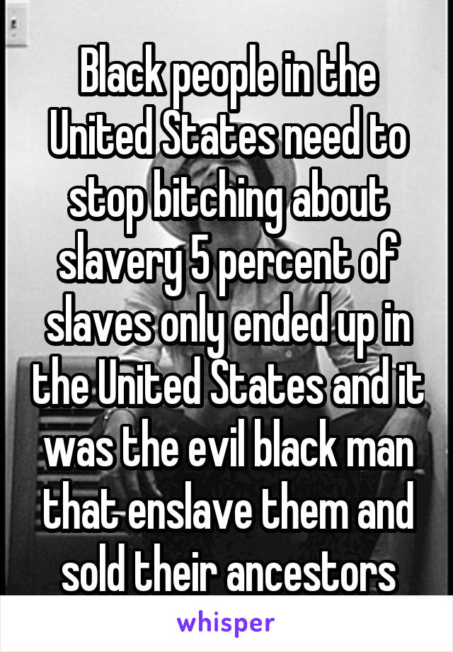 Black people in the United States need to stop bitching about slavery 5 percent of slaves only ended up in the United States and it was the evil black man that enslave them and sold their ancestors