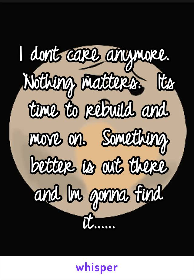 I dont care anymore.  Nothing matters.  Its time to rebuild and move on.  Something better is out there and Im gonna find it......