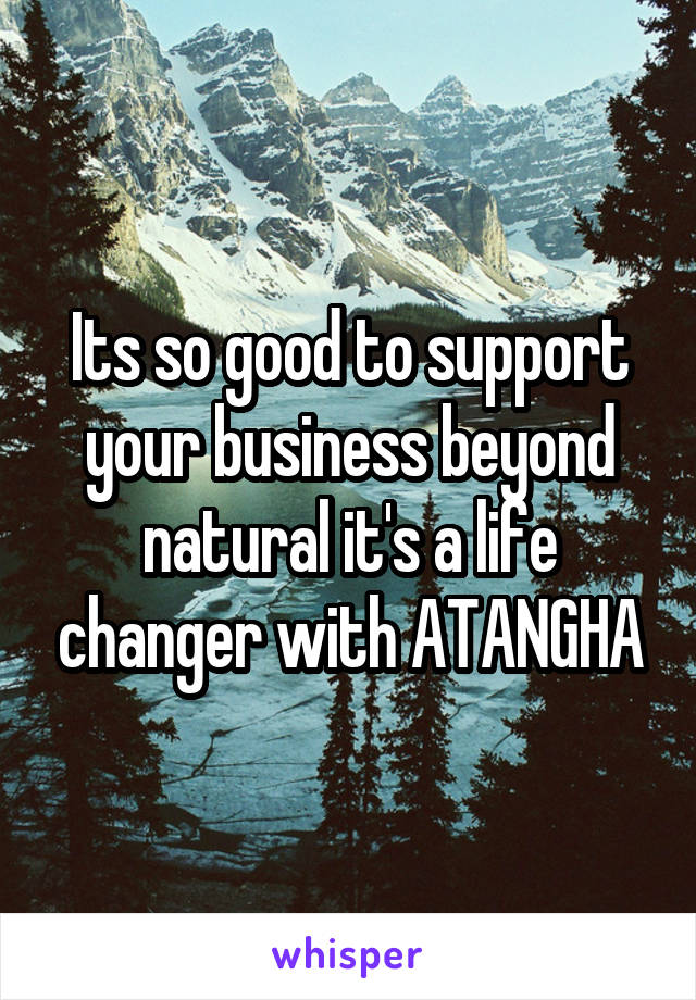 Its so good to support your business beyond natural it's a life changer with ATANGHA