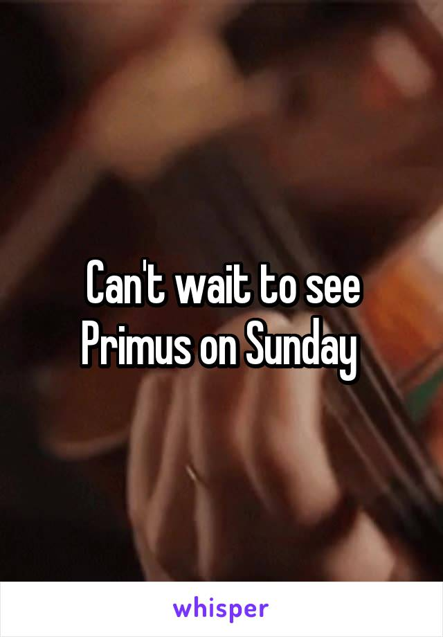 Can't wait to see Primus on Sunday