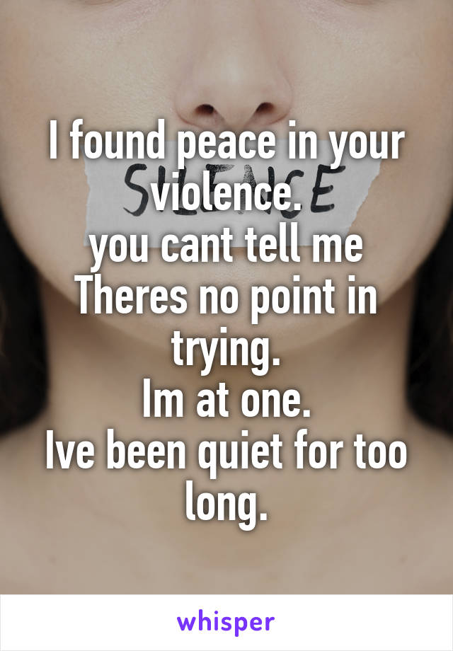 I found peace in your violence. you cant tell me Theres no point in trying. Im at one. Ive been quiet for too long.