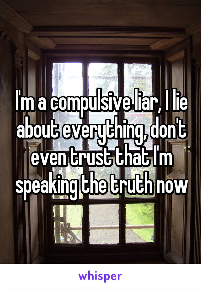 I'm a compulsive liar, I lie about everything, don't even trust that I'm speaking the truth now