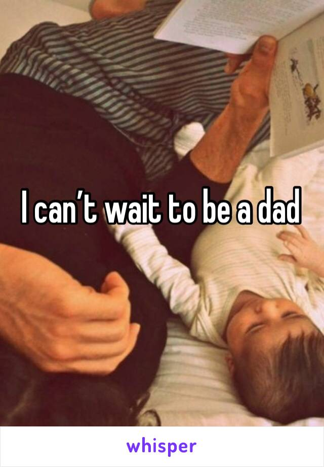 I can't wait to be a dad