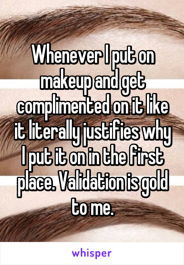 Whenever I put on makeup and get complimented on it like it literally justifies why I put it on in the first place. Validation is gold to me.