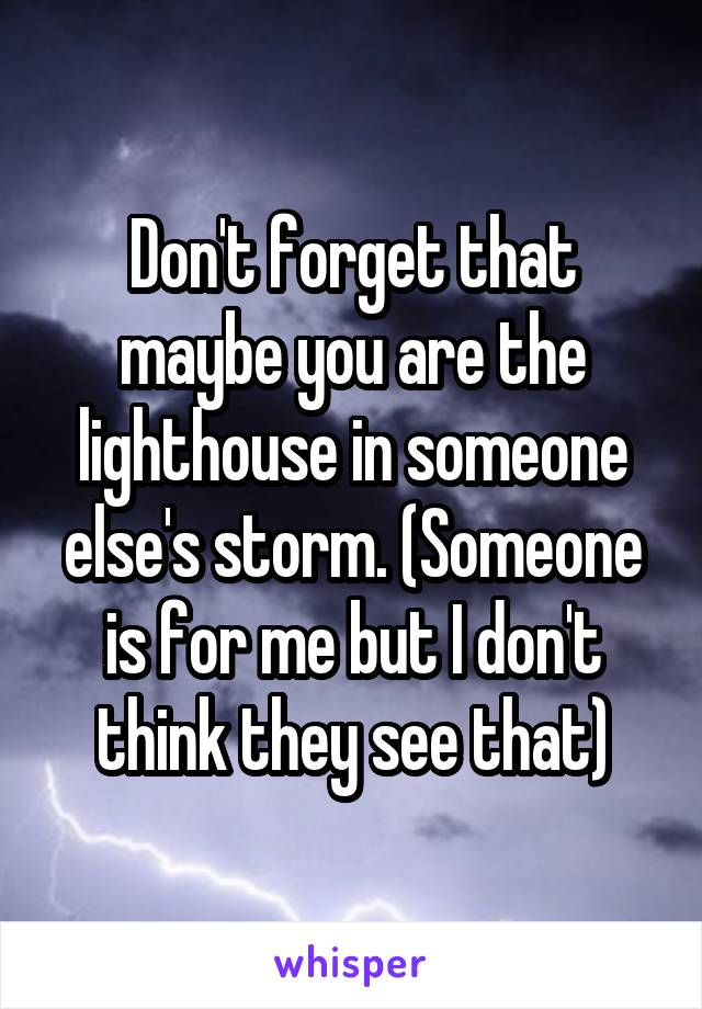 Don't forget that maybe you are the lighthouse in someone else's storm. (Someone is for me but I don't think they see that)