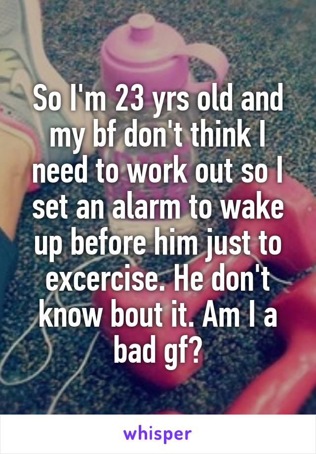 So I'm 23 yrs old and my bf don't think I need to work out so I set an alarm to wake up before him just to excercise. He don't know bout it. Am I a bad gf?