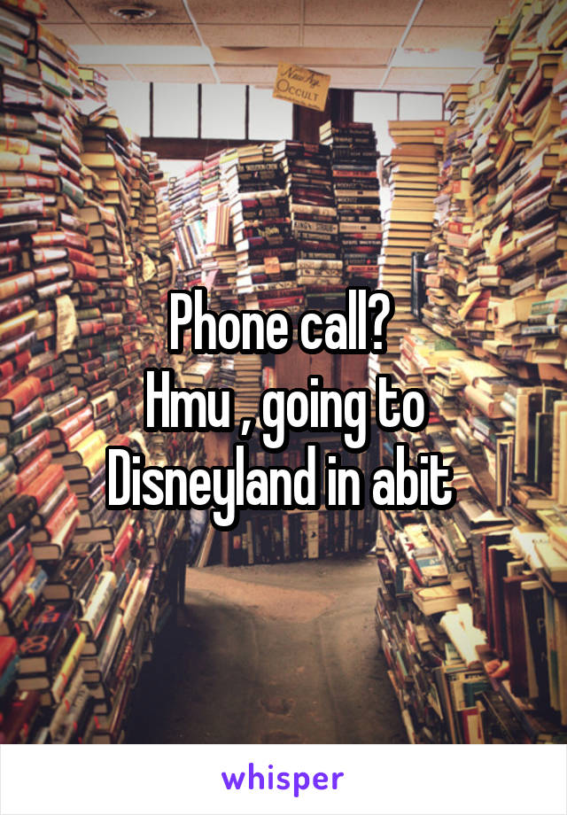 Phone call?  Hmu , going to Disneyland in abit