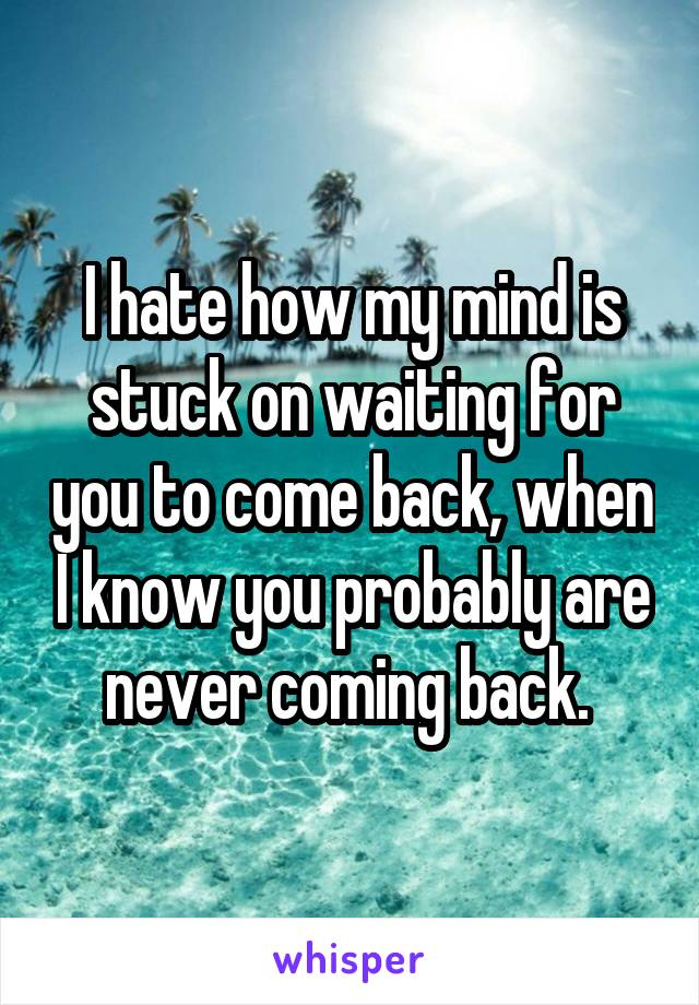 I hate how my mind is stuck on waiting for you to come back, when I know you probably are never coming back.