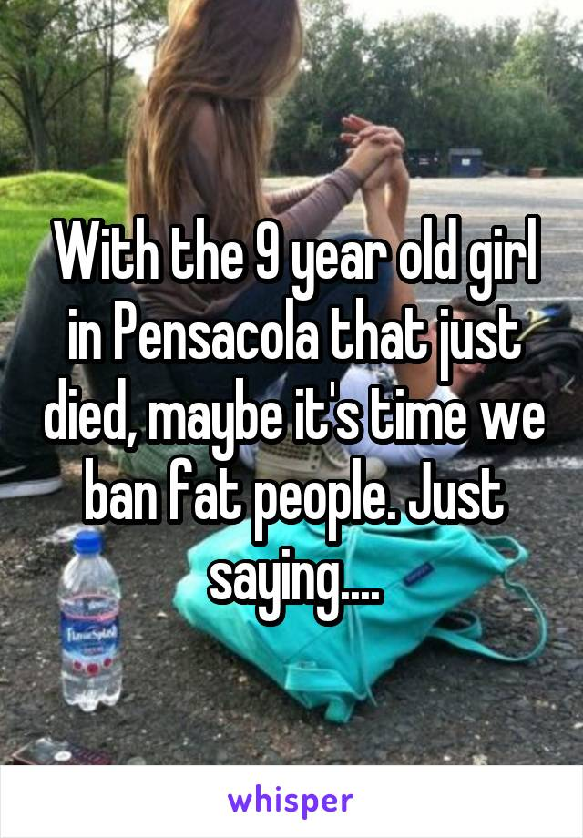 With the 9 year old girl in Pensacola that just died, maybe it's time we ban fat people. Just saying....