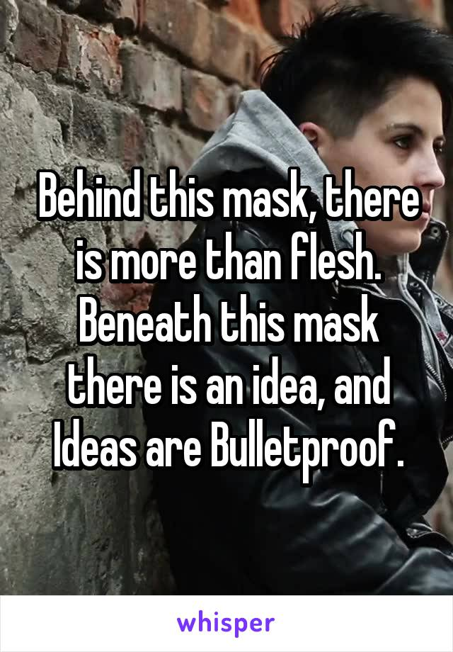 Behind this mask, there is more than flesh. Beneath this mask there is an idea, and Ideas are Bulletproof.