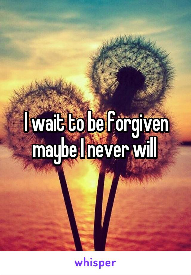 I wait to be forgiven maybe I never will