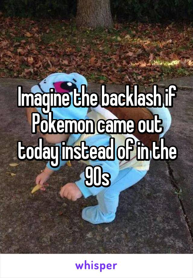 Imagine the backlash if Pokemon came out today instead of in the 90s