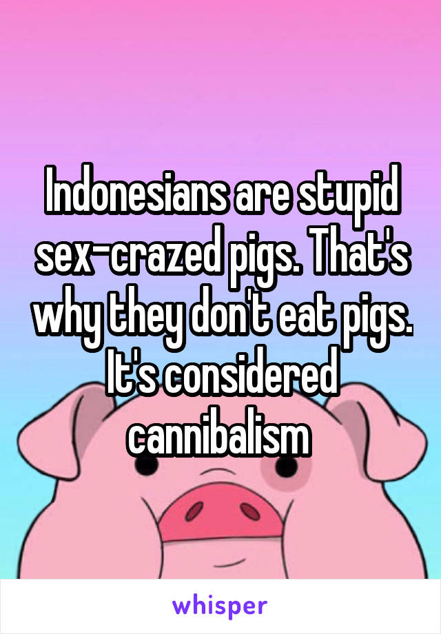 Indonesians are stupid sex-crazed pigs. That's why they don't eat pigs. It's considered cannibalism