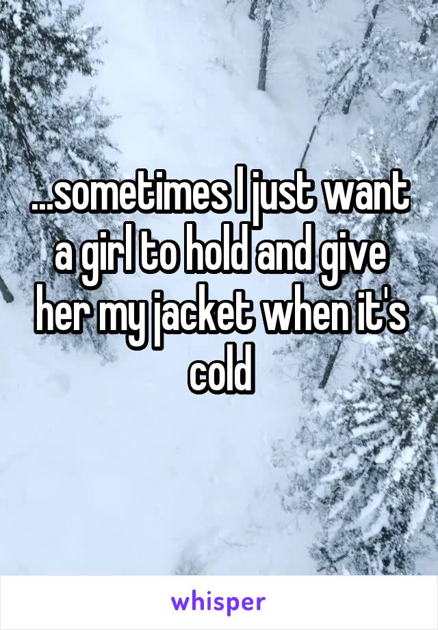 ...sometimes I just want a girl to hold and give her my jacket when it's cold