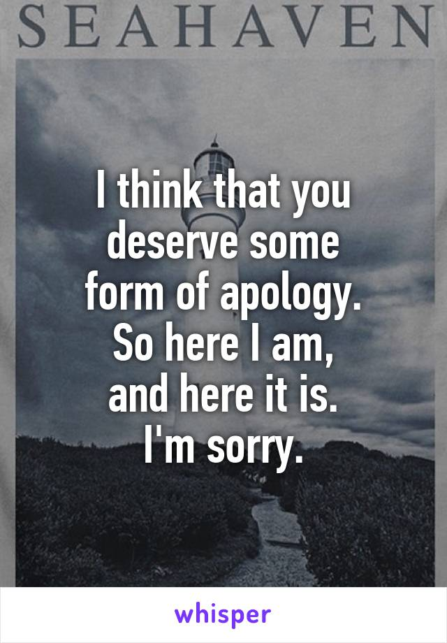 I think that you deserve some form of apology. So here I am, and here it is. I'm sorry.
