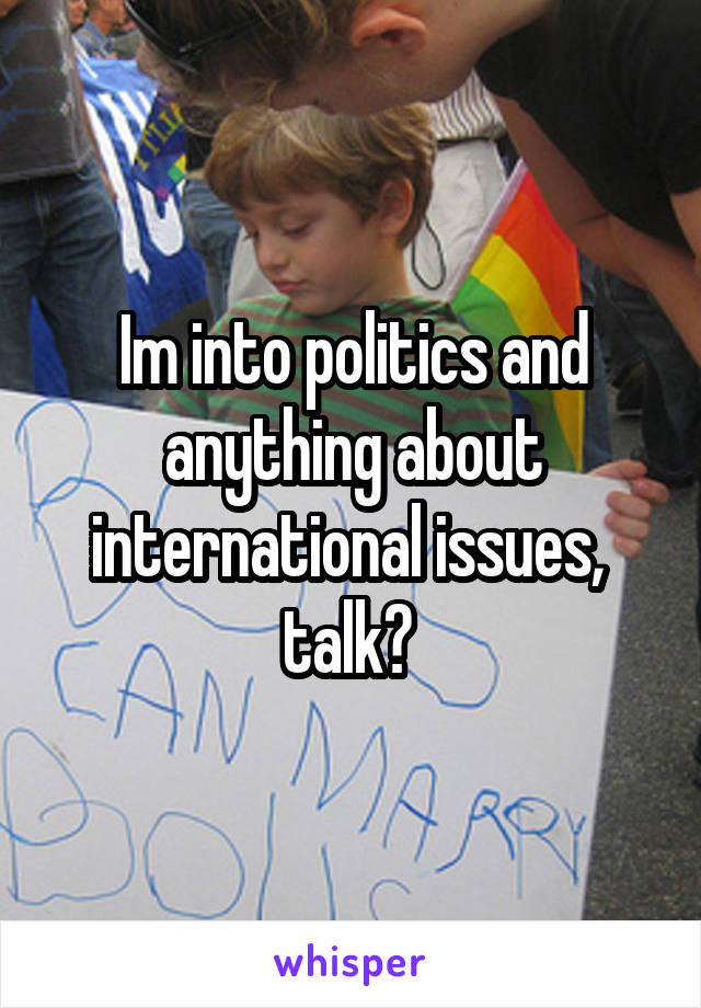 Im into politics and anything about international issues,  talk?