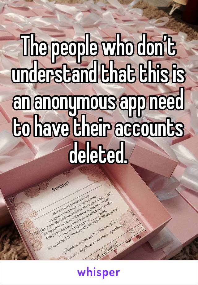 The people who don't understand that this is an anonymous app need to have their accounts deleted.