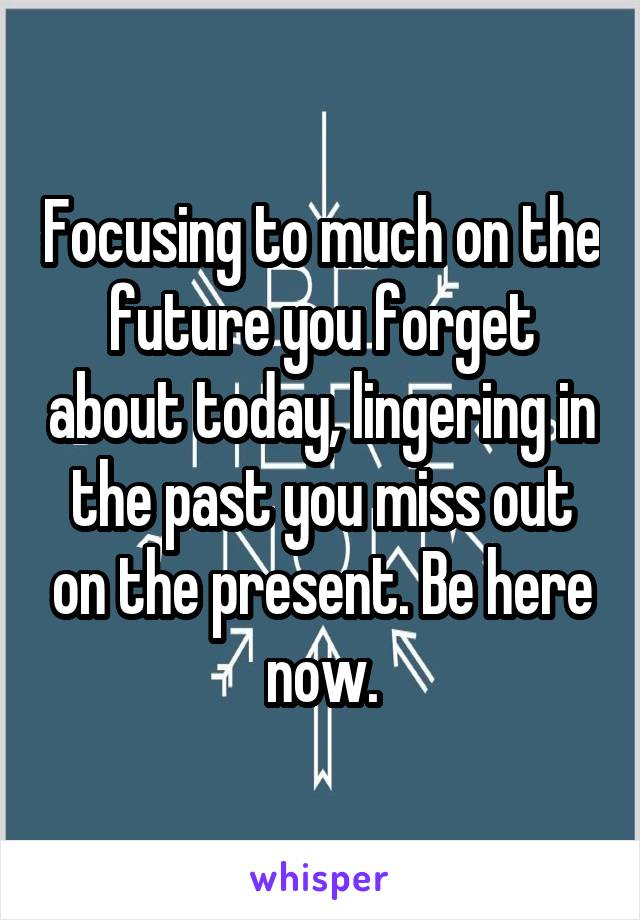 Focusing to much on the future you forget about today, lingering in the past you miss out on the present. Be here now.
