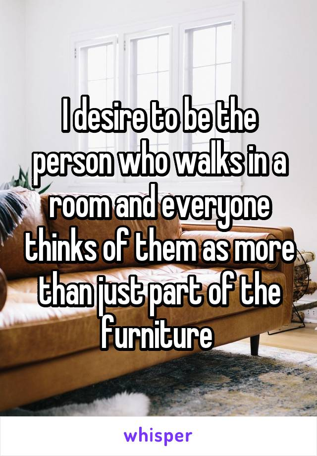 I desire to be the person who walks in a room and everyone thinks of them as more than just part of the furniture