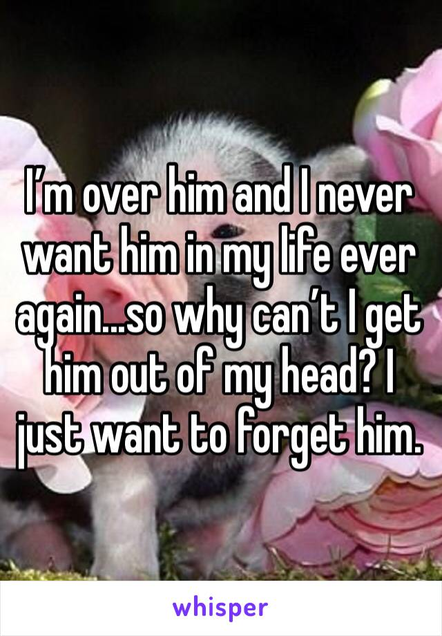 I'm over him and I never want him in my life ever again...so why can't I get him out of my head? I just want to forget him.