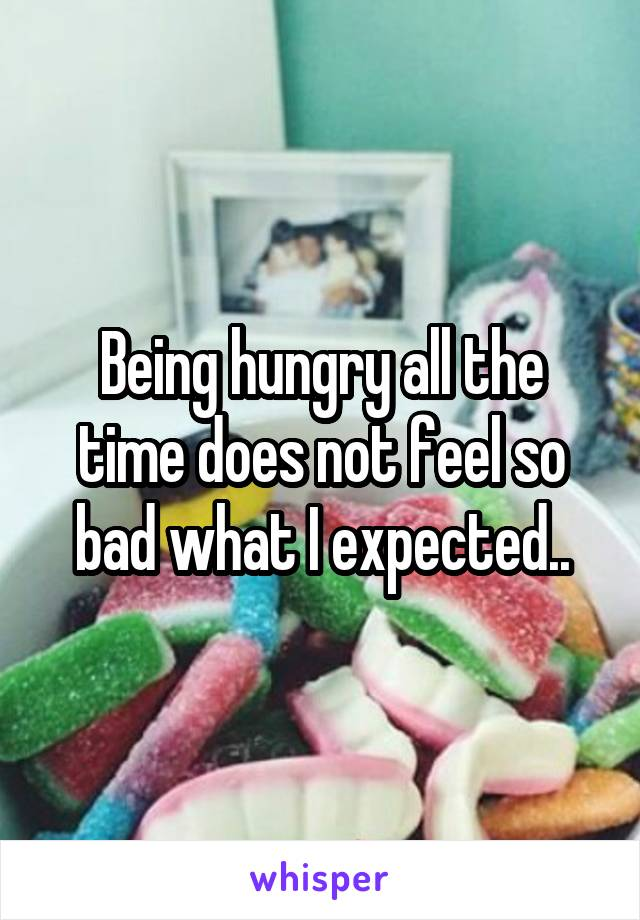 Being hungry all the time does not feel so bad what I expected..
