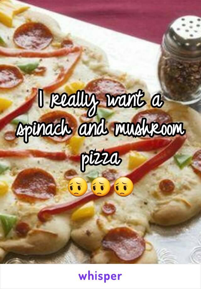 I really want a spinach and mushroom pizza 😔😔😔