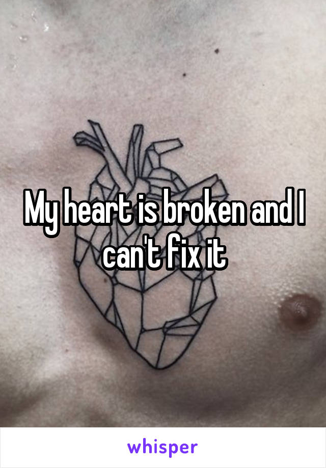My heart is broken and I can't fix it