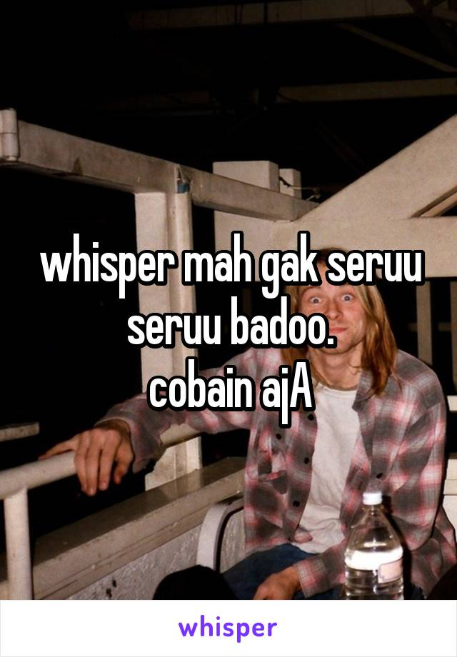 whisper mah gak seruu seruu badoo. cobain ajA