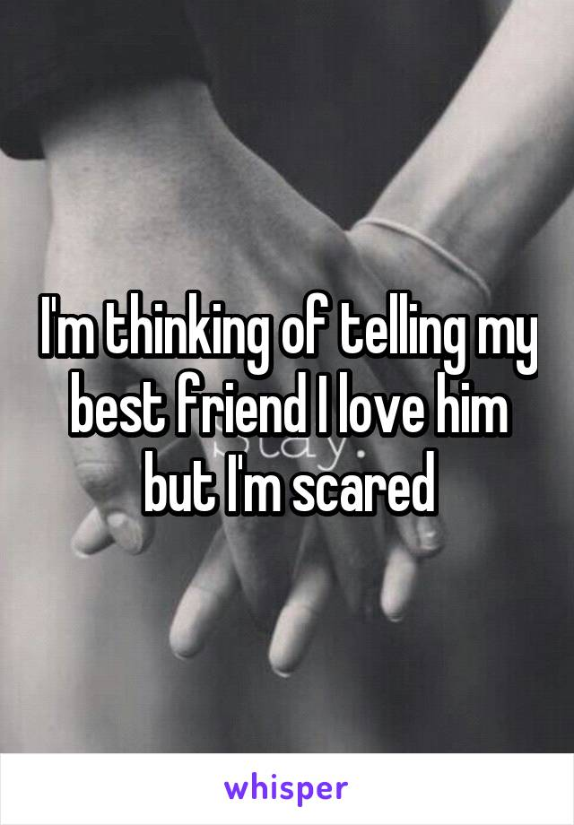 I'm thinking of telling my best friend I love him but I'm scared