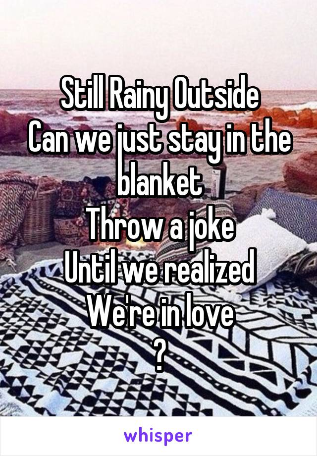 Still Rainy Outside Can we just stay in the blanket Throw a joke Until we realized We're in love ?