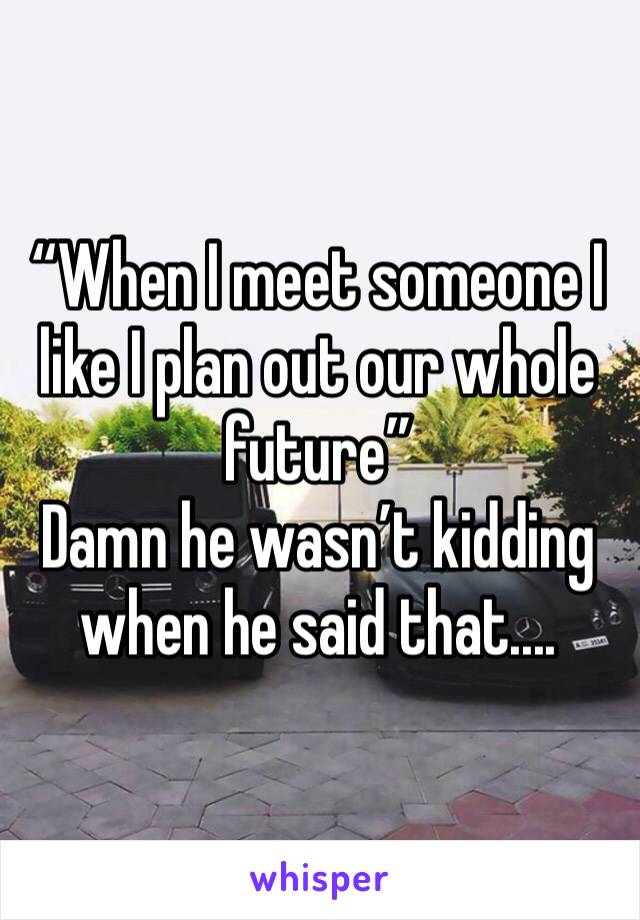 """When I meet someone I like I plan out our whole future"" Damn he wasn't kidding when he said that...."