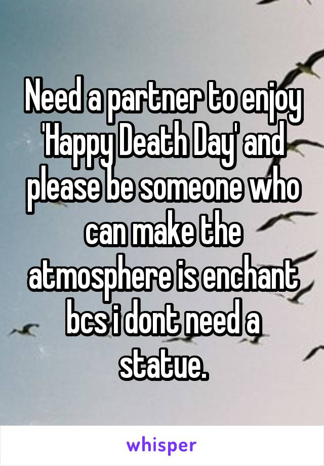 Need a partner to enjoy 'Happy Death Day' and please be someone who can make the atmosphere is enchant bcs i dont need a statue.