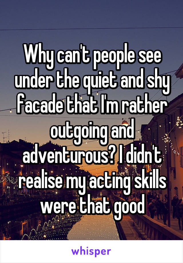 Why can't people see under the quiet and shy facade that I'm rather outgoing and adventurous? I didn't realise my acting skills were that good