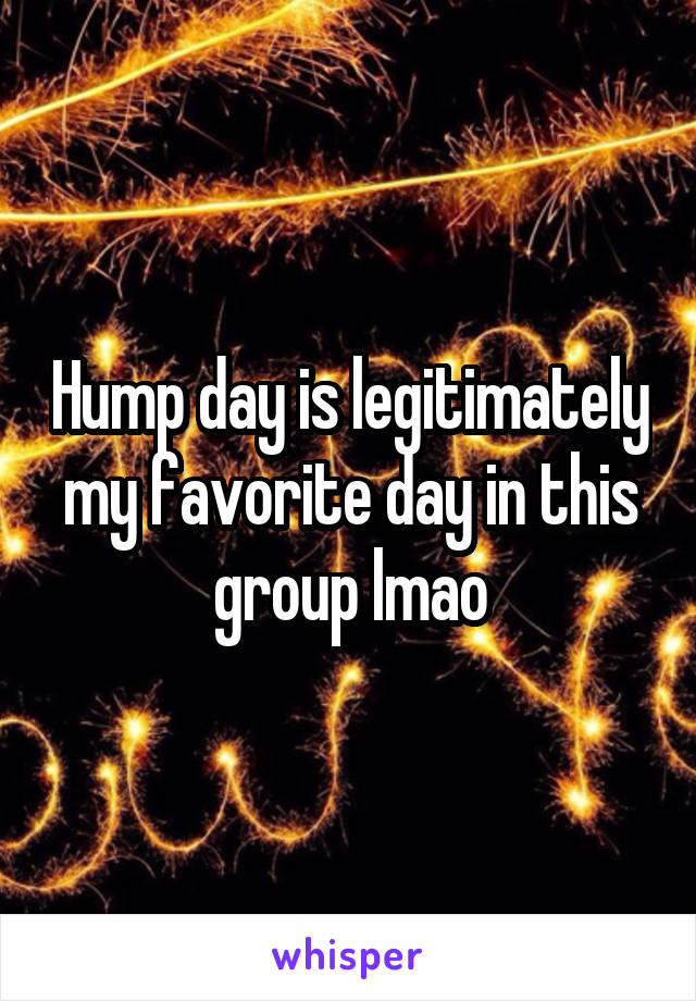 Hump day is legitimately my favorite day in this group lmao